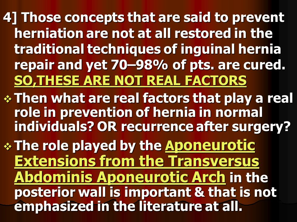 4] Those concepts that are said to prevent herniation are not at all restored in the traditional techniques of inguinal hernia repair and yet 70–98% of pts. are cured. SO,THESE ARE NOT REAL FACTORS